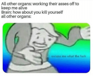 Alive, Be Like, and Dank: All other organs: working their asses off to  keep me alive  Brain: how about you kill yourself  all other organs  excuse me what the fuck It really be like that sometimes by _bajz_ MORE MEMES