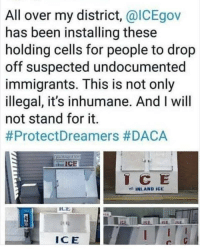 Memes, Been, and 🤖: All over my district, @ICEgov  has been installing these  holding cells for people to drop  off suspected undocumented  immigrants. This is not only  illegal, it's inhumane. And I will  not stand for it.  #ProtectDreamers #DACA  C E  ICE  ICE