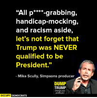 "Advice, Memes, and Racism: ""All p  grabbing,  handicap-mocking,  and racism aside,  let's not forget that  Trump was NEVER  qualified to be  President.""  Mike Scully, Simpsons producer  DUMP  TRUMP  Change your  profile pic!  OCCUPY DEMOCRATS Good advice.  Image by Occupy Democrats, LIKE our page for more!"