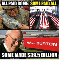 Memes, 🤖, and Halliburton: ALL PAID SOME SOME PAID ALL.  HALLIBURTON  SOME MADE $39.5 BILLION War is a racket
