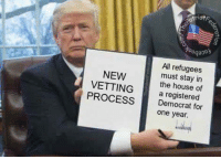 Sounds good to me!: All refugees  NEW  must stay in  VETTING  a registered  the house of  PROCESS  Democrat for  one year. Sounds good to me!