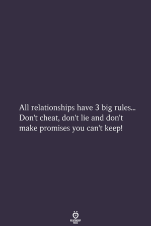 Dont Cheat: All relationships have 3 big rules...  Don't cheat, don't lie and don't  make promises you can't keep!  RELATIONSHIP  LES