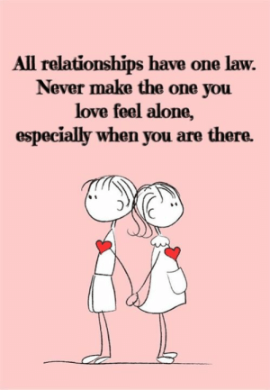 Being Alone, Love, and Relationships: All relationships have one law.  Never make the one you  love feel alone,  especially when you are there.