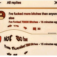 Anyoning: All replies  Ive fucked more bitches than anyon  else  I've fucked 70000 Bitches 16 minutes ag  178  nocaLeSHIGH  Not Sfas  lye fuckedramabhes. 15minutes ag  Bches 15 minutes ag