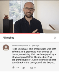 Hello, Anonymous, and Old: All replies  James anonymous 1 year ago  Hello Mr. Sauce, This presentation was both  informative & presented with a sense of  humor, something that can be enjoyed by a  78 yr old grandfather like me, & my 9 yr  old granddaughter. Also no obnoxious loud  soundtrack in the background, We thk you.,  77929 <p>A wholesome Vsauce comment from a friendly elderly man</p>