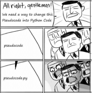 Python code..: All right, gentle men!  We need a way to change this  Pseudocode into Python Code  pseudocode  pseudocode.py Python code..