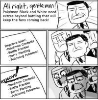 #pokemonlogic: All  right, gentlemen!  Pokémon Black and White need  extras beyond that will  keep the fans coming back!  Improve Contests  Frontier  Battle Pokémon  Following  Contests  Pokémon Frontier  Pokémon  Following #pokemonlogic