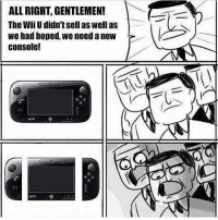 LMAO 😂 nintendoswitch wiiu supermarioodyssey thelegendofzelda breathofthewild gamer gaming gamerguy gamergirl ps4 xboxone pc memes instagram lol: ALL RIGHT, GENTLEMEN!  The Wii U didn'tsell as well as  we had hoped, we need anew  console! LMAO 😂 nintendoswitch wiiu supermarioodyssey thelegendofzelda breathofthewild gamer gaming gamerguy gamergirl ps4 xboxone pc memes instagram lol