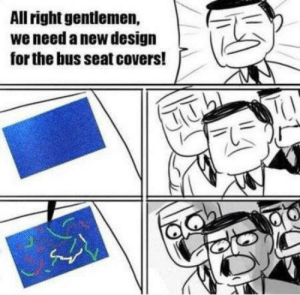 Dank, Meme, and Memes: All right gentlemen,  we need a new design  for the bus seat covers! Old meme time by fluffrito MORE MEMES