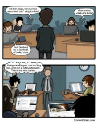 True coders: All right guys, have a nice  week-end, don't stay too late!  Have a nice  week-end boss!  Just finishing  up a few lines  of code, boss.  Always working as hard as they  can, even on a friday aftemoon  These are true coders.  CommitStrip.com True coders