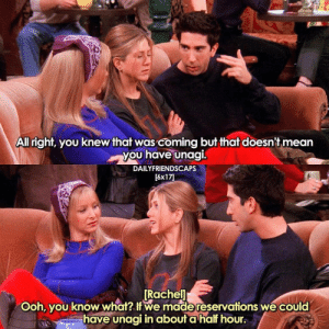 unagi🍣😂 [ friends friendstv friendsshow friendsseries friendstvshow friendstvseries ]: All right, you knew that was coming but that doesn't mean  you have unagi.  DAILYFRIENDSCAPS  [6x17  Rachel  Ooh, you know what I we made reservations we could  have unagi in about a hal hour. unagi🍣😂 [ friends friendstv friendsshow friendsseries friendstvshow friendstvseries ]