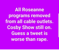 Memes, Guess, and Rape: All Roseanne  programs removed  from all cable outlets.  Cosby Show still on.  Guess a tweet is  worse than rape.