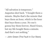 "http://iglovequotes.net/: ""All salvation is temporary,""  Augustus shot back. ""I bought them a  minute. Maybe that's the minute that  buys them an hour, which is the hour  that buys them a year. No one's  gonna buy them forever, Hazel Grace,  but my life bought them a minute.  And that's not nothing.""  John Green (The Fault in Our Stars) http://iglovequotes.net/"