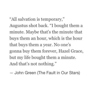 "https://iglovequotes.net/: ""All salvation is temporary,""  Augustus shot back. ""I bought them a  minute. Maybe that's the minute that  buys them an hour, which is the hour  that buys them a year. No one's  gonna buy them forever, Hazel Grace,  but my life bought them a minute.  And that's not nothing.""  John Green (The Fault in Our Stars) https://iglovequotes.net/"