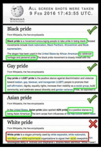 Asian, Community, and Dank: ALL scREEN sHOTs W  TAKEN  9 FEB 2016 17:43:55 UTC  WIKIPEDIA  The Free Eacyclopedia  Black pride  From Wikipedia, the free encyclopedia  Black pride is a movement encouraging people to take pride in being black. Related  movements include black nationalism, Black Panthers, Afrocentrism and Black  supremacism.  The slogan has been used in the United States by African Americans to celebrate  heritage and personal pride.  The black pride movement is closely linked with the  Gay pride  From Wikipedia, the free encyclopedia  Gay pride or LGBT pride is the positive stance against discrimination and violence  toward lesbian, gay, bisexual, and transgender (LGBT people to promote their  self-affirmation, dignity, equality rights, increase their visibility as a social group, build  community, and celebrate sexual diversity and gender variance.  Pride, as opposed to  Asian pride  From Wikipedia, the free encyclopedia  In the United States Asian pride (also spelled AZN pride is a positive stance to  being Asian American  The term arose from influences of h  White pride  From Wikipedia, the free encyclopedia  White pride is a slogan primarily used by white separatist, white nationalist,  neo-Nazi and white supremacist organizations to signal their racist viewpointsPI4l  ologists  Obra  and Stephanie L ankS  Meie denilued Power! Is of Croatiaball Council -Duke-
