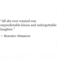 """Laughter, Wanted, and Unforgettable: """"All she ever wanted was  unpredictable kisses and unforgettable  laughter.""""  - Brandon Villasenor"""