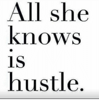 she knows: All she  knows  is  hustle