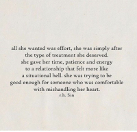 Comfortable, Energy, and Good: all she wanted was effort, she was simply after  the type of treatment she deserved.  she gave her time, patience and energy  to a relationship that felt more like  a situational hell. she was trying to be  good enough for someone who was comfortable  with mishandling her heart.  r.h. Sin