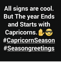 HellYeah😎💯 The year always ends & starts with Capricorns.! Yay✋😎: All signs are cool  But The year Ends  and Starts with  Capricorns  HellYeah😎💯 The year always ends & starts with Capricorns.! Yay✋😎
