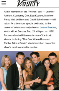 "reunion has been confirmed by NBC and will air on February 21st! 🙌🏻: All six members of the ""Friends"" cast  Jennifer  Aniston, Courteney Cox, Lisa Kudrow, Matthew  Perry, Matt LeBlanc and David Schwimmer will  return for a two-hour special dedicated to the  career of veteran comedy director James Burrows,  which will air Sunday, Feb. 21 at 9 p.m. on NBC.  Burrows directed fifteen episodes of the iconic  sitcom, including ""The One Where Ross and  Rachel Take a Break,"" which launched one of the  show's most memorable quotes. reunion has been confirmed by NBC and will air on February 21st! 🙌🏻"