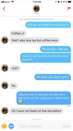 Bad, Huh, and Love: .all Sprint  7:23 PM  Katie  YOU SUPER LIKED KATIE ON 2/23/18  Are you a coffee or tea person?  Coffee u?  Well I also love tea but coffee more  Personally, I like tea.  Katie is my favorite kind to be more  specific  Huh?  Oh heck you didn't get it  No  Like Ka-tea. it was just my shot at a  bad pick up line using your name haha  Sent  Oh I have not heard of that tea before  Type a message  Send I can't believe this pick up line worked!!