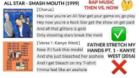"""All Star, Dank, and Kanye: ALL STAR - SMASH MOUTH (1999 RAP MUSIC  THEN VS. NOW  HMOUTH[Chorus]  Hey now you're an All Star get your game on, go play  Hey now you're a Rock Star get the show on get paid  And all that glitters is gold  Only shooting stars break the mold  [Verse 1: Kanye West]  7  THELİFE OF  POO  FATHER STRETCH MY  2  THE LIFE OF  THE LIFE OF  PABLO  PABLO  Now if I fuck this model HANDS PT. 1 - KANYE  AAnd she just bleached her asshole WEST (2016)  UC  PABLO  PABLO  THE LIFE OF  PABLO  And I get bleach on my T-shirt  heckI'mma feel like an asshole <p>Let&rsquo;s restore the genre&rsquo;s former glory! via /r/dank_meme <a href=""""http://ift.tt/2mViQwl"""">http://ift.tt/2mViQwl</a></p>"""