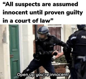 """Law, Open, and All: """"All suspects are assumed  innocent until proven guilty  in a court of law""""  POL  Open up youre innocent! Oh really?"""