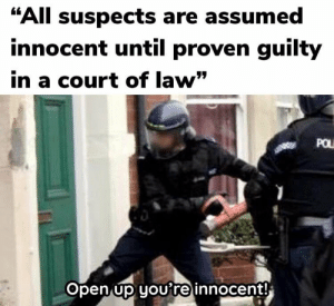 """Law, Open, and All: """"All suspects are assumed  innocent until proven guilty  in a court of law""""  POL  Open up youre innocent! Knock knock. Who's there?"""