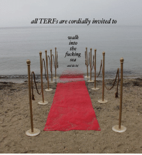 FORMAL INVITE!!!!!: all TERFs are cordially invited to  walk  into  the  fucking  Sea  and die lol FORMAL INVITE!!!!!