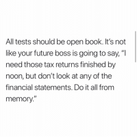 """Future, Memes, and True: All tests should be open book. It's not  like your future boss is going to say,""""I  need those tax returns finished by  noon, but don't look at any of the  financial statements. Do it all from  memory."""" True!"""