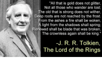 """Happy Birthday, J.R.R. Tolkien! ❤️: """"All that is gold does not glitter,  Not all those who wander are lost;  he old that is strong does not wither,  Deep roots are not reached by the frost.  From the ashes a fire shall be woken,  A light from the shadows shall spring;  Renewed shall be blade that was broken,  The crownless again shall be king.""""  -J. R. R. Tolkien,  The Lord of the Rings Happy Birthday, J.R.R. Tolkien! ❤️"""