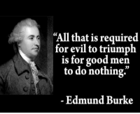 "Evil: ""All that is required  for evil to triumph  is for good men  to do nothing.""  Edmund Burke"