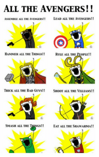 Dank, 🤖, and Lead: ALL THE AVENGERS!!  ASSEMBLE ALL THE AVENGERS!!  LEAD ALL THE AVENGERS!!  HAMMER ALL THE THINGS!!  RULE ALL THE PEOPLE!!  TRICK ALL THE BAD GUYS!!  SHOOT ALL THE VILLIANS!!  SMASH ALL THE  THINGS!!  EAT ALL THE SHAWARMA!! We all have our priorities.
