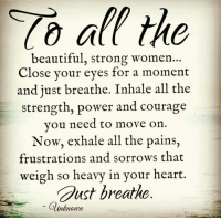 Memes, Courageous, and Courage: all the  beautiful, strong women  Close your eyes for a moment  and just breathe. Inhale all the  strength, power and courage  you need to move on  Now, exhale all the pains,  frustrations and sorrows that  weigh so heavy in your heart.  Gust breathe