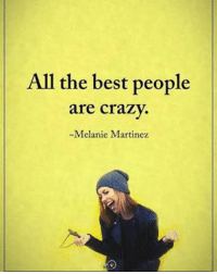 All the best crazy people are crazy. - Melanie Martinez positiveenergyplus: All the best people  are crazy.  -Melanie Martinez All the best crazy people are crazy. - Melanie Martinez positiveenergyplus