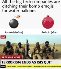 Android, Emoji, and Isis: All the big tech companies are  ditching their bomb emojis  for water balloons  Android (before)  Android (after)  LIVE  BREAKING NEWS  TERRORISM ENDS AS ISIS QUIT  16:12  EMOJİ CHANGE LEADS TO WORLD PEACE-MICKEY MOUSES REVEALED AS A HOMOSE
