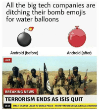 Android, Emoji, and Isis: All the big tech companies are  ditching their bomb emojis  for water balloons  Android (before)  Android (after)  LIVE  BREAKING NEWS  TERRORISM ENDS AS ISIS QUIT  16:12  EMOJI CHANGE LEADS TO WORLD PEACE MICKEY MOUSES REVEALED AS A HOMOSE