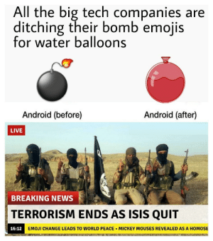 Android, Emoji, and Isis: All the big tech companies are  ditching their bomb emojis  for water balloons  Android (before)  Android (after)  LIVE  BREAKING NEWS  TERRORISM ENDS AS ISIS QUIT  16:12  EMOJİ CHANGE LEADS TO WORLD PEACE . MICKEY MOUSES REVEALED AS A HOMOSE They finally did it!
