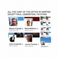 John Krasinski, Lol, and Memes: ALL THE CAST OF THE OFFICE IS VERIFIED  EXCEPT PAUL LIEBERSTEIN, I'M DYING  BASSOON  KING  Kane Fiannery  Steve Carell RainnWilson  @SteveCarell  @rainnwilson  Mindy KalingEd Heli  John Krasinski  @johnkrasinski  Jenna Fischer o  @jennafischer  Paul Lieberstein LOL