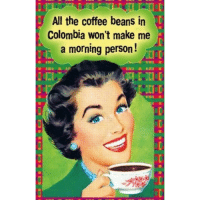 silenceIKillYou: All the coffee beans in  Colombia won't make me  a morning person silenceIKillYou