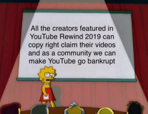 Community, Videos, and youtube.com: All the creators featured in  YouTube Rewind 2019 can  copy right claim their videos  and as a community we can  make YouTube go bankrupt 5 minutes of copy righted content