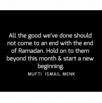 Memes, Good, and Ramadan: All the good we've done should  not come to an end with the end  of Ramadan. Hold on to them  beyond this month & start a new  beginning  MUFTI ISMAIL MENK Tag • Share • Like All the good we've done should not come to an end with the end of Ramadan. Hold on to them beyond this month & start a new beginning. muftimenk muftimenkfanpage muftimenkreminders Follow: @muftimenkofficial Follow: @muftimenkreminders