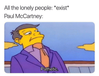 Dank Memes, Paul McCartney, and All The: All the lonely people: *exist*  Paul McCartney:  Pathetio @biglukethefreak