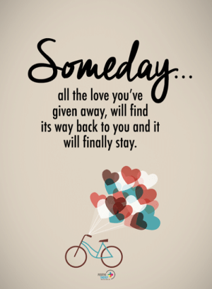 all-the-love: all the love you've  iven away, will find  its way back to you and it  will finally stay.