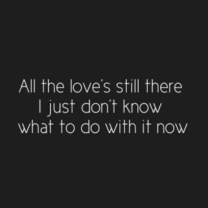 Dont Know What To Do: All the love's still there  I just don't know  what to do with it now
