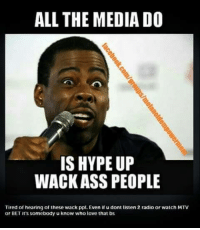 hype: ALL THE MEDIA DO  IS HYPE UP  WACK ASS PEOPLE  Tired of hearing of these wack ppl. Even if u dont listen 2 radio or watch MTV  or BET it's somebody u know who love that bs