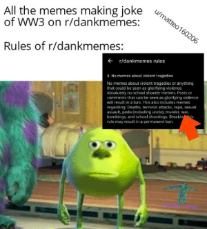 We all don't like war: All the memes making joke  of WW3 on r/dankmemes:  u/matteo160206  Rules of r/dankmemes:  + r/dankmemes rules  4. No memes about violent tragedies  No memes about violent tragedies or anything  that could be seen as glorifying violence.  Absolutely no school shooter memes. Posts or  comments that can be seen as glorifying violence  will result in a ban. This also includes memes  BME  regarding: Deaths, terrorist attacks, rape, sexual  assault, pedo (including uncle), murder, war,  bombings, and school shootings. Breakin his  rule may result in a permanent ban. We all don't like war