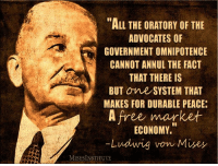 "omnipotent: ""ALL THE ORATORY OF THE  ADVOCATES OF  GOVERNMENT OMNIPOTENCE  CANNOT ANNUL THE FACT  THAT THERE IS  BUT One SYSTEM THAT  MAKES FOR DURABLE PEACE.  A free market  ECONOMY.  -Ludwig von Mises  MISESINSTITUTE"