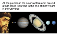 Meme, Memes, and Planets: All the planets in the solar system orbit around  a tsar called Ivan who is the one of many tsars  In the Universe Bet you didn't think you'd be learning SCIENCE on Classical Art Memes