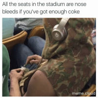 😤: All the seats in the stadium are nose  bleeds if you've got enough coke  meme cloud 😤
